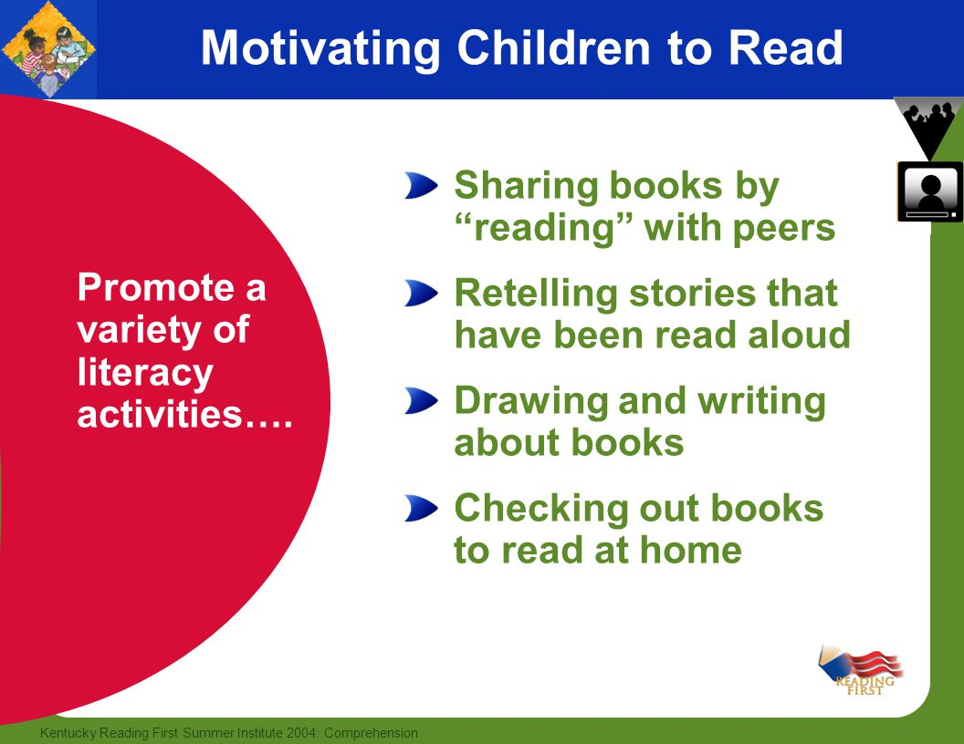 28 Kentucky Reading First Summer Institute 2004: Comprehension Motivating Children to Read Promote a variety of literacy activities…. Sharing books by