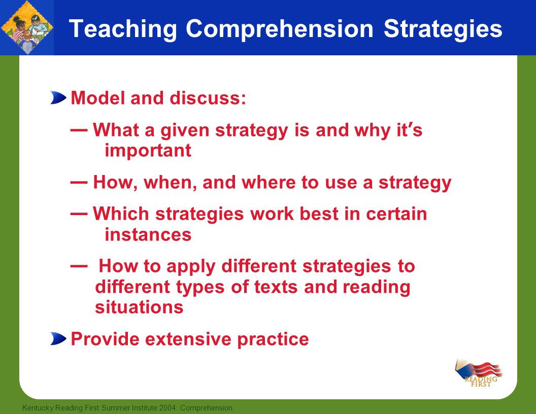 29 Kentucky Reading First Summer Institute 2004: Comprehension Teaching Comprehension Strategies Model and discuss: — What a given strategy is and why it ' s important — How, when, and where to use a strategy — Which strategies work best in certain instances — How to apply different strategies to different types of texts and reading situations Provide extensive practice