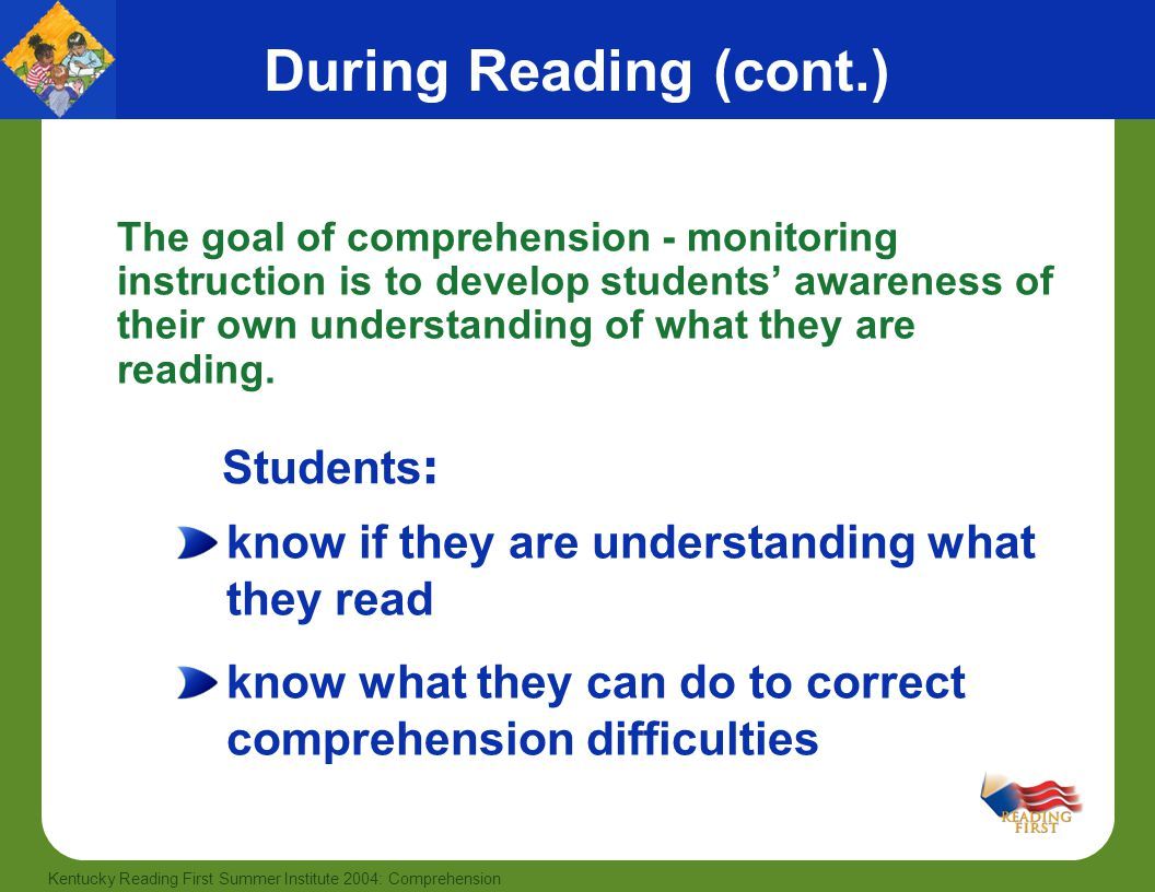 42 Kentucky Reading First Summer Institute 2004: Comprehension During Reading (cont.) The goal of comprehension - monitoring instruction is to develop