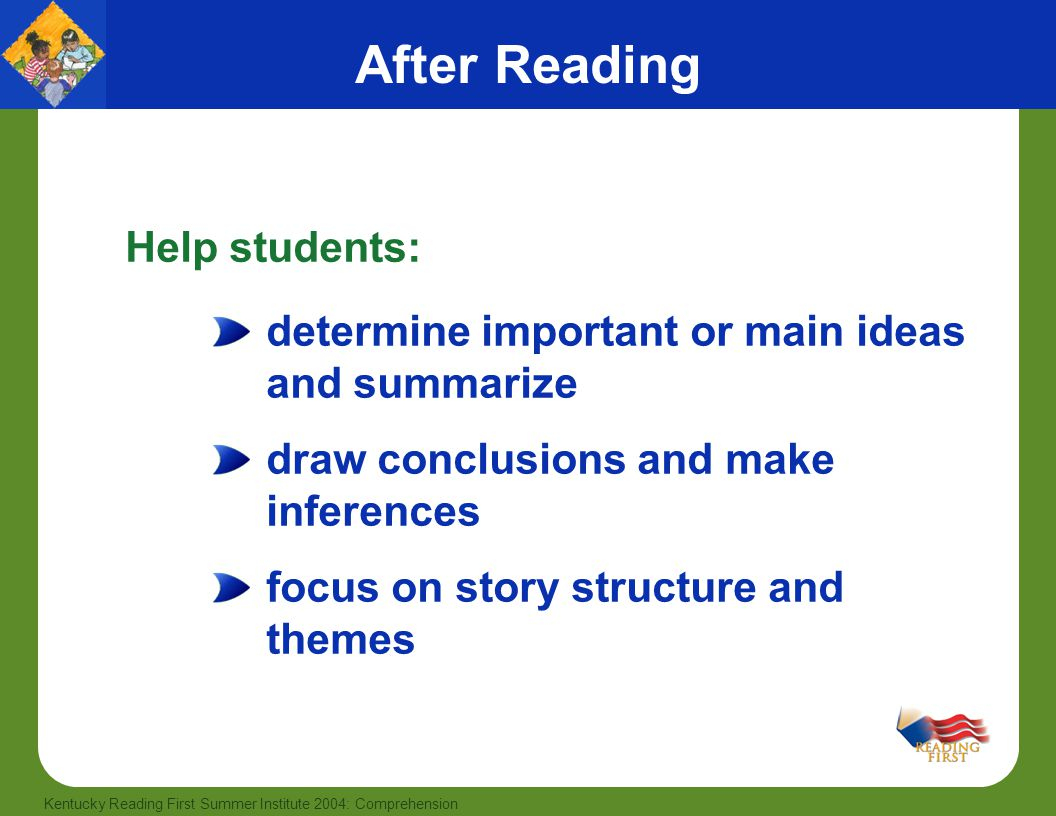 45 Kentucky Reading First Summer Institute 2004: Comprehension After Reading determine important or main ideas and summarize draw conclusions and make inferences focus on story structure and themes Help students: