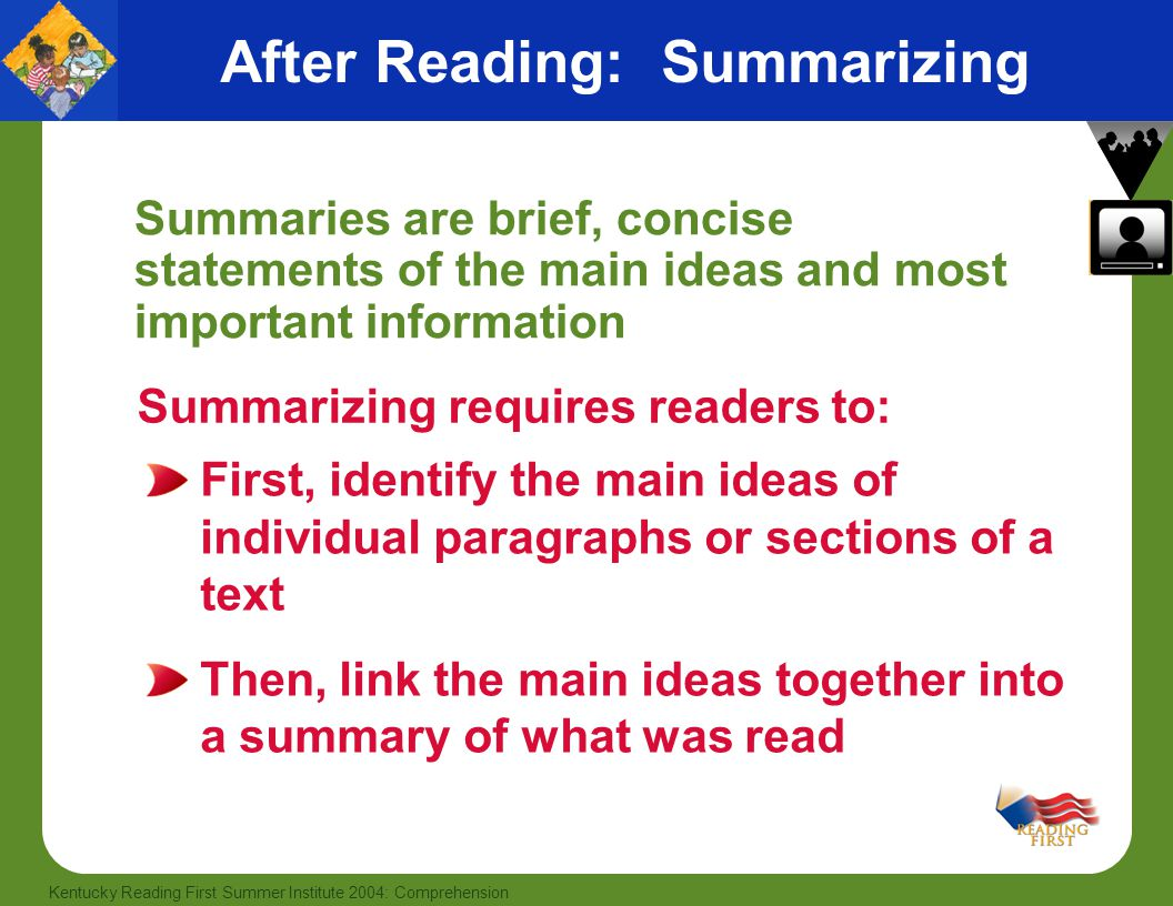 48 Kentucky Reading First Summer Institute 2004: Comprehension After Reading: Summarizing Summaries are brief, concise statements of the main ideas and most important information Summarizing requires readers to: First, identify the main ideas of individual paragraphs or sections of a text Then, link the main ideas together into a summary of what was read
