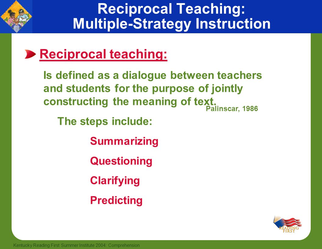 49 Kentucky Reading First Summer Institute 2004: Comprehension Reciprocal Teaching: Multiple-Strategy Instruction Reciprocal teaching: Is defined as a