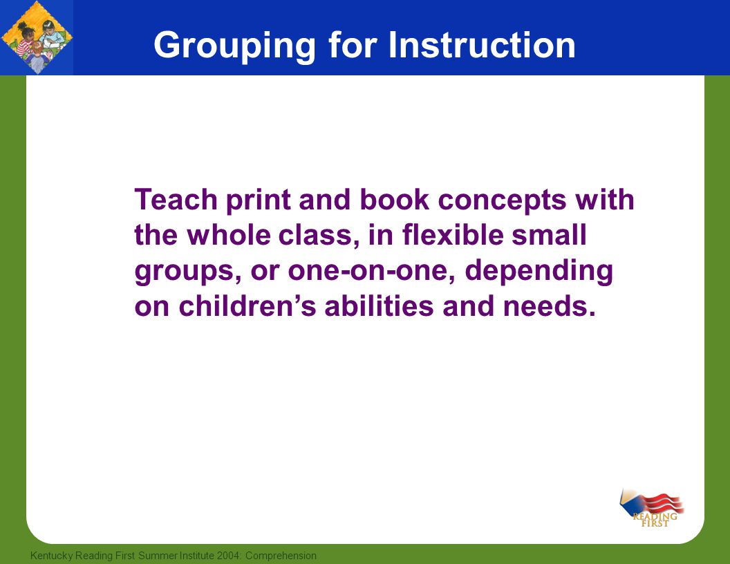5 Kentucky Reading First Summer Institute 2004: Comprehension Teach print and book concepts with the whole class, in flexible small groups, or one-on-one, depending on children's abilities and needs.