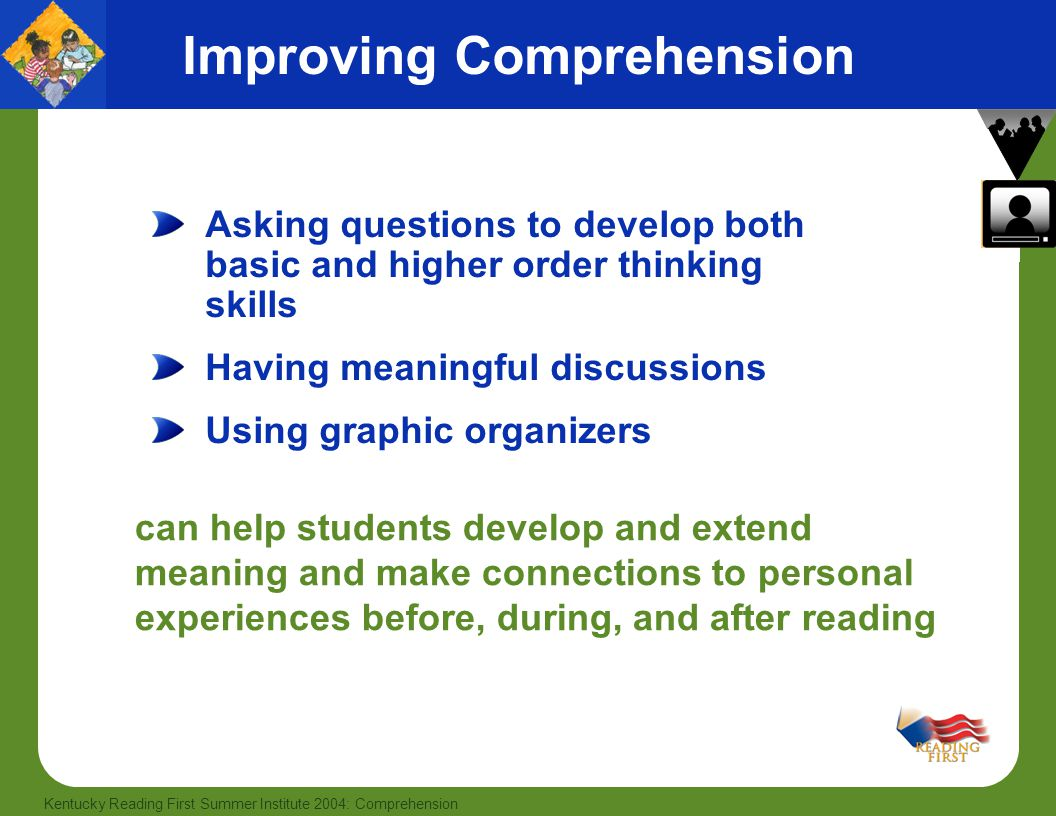 50 Kentucky Reading First Summer Institute 2004: Comprehension Improving Comprehension Asking questions to develop both basic and higher order thinking skills Having meaningful discussions Using graphic organizers can help students develop and extend meaning and make connections to personal experiences before, during, and after reading