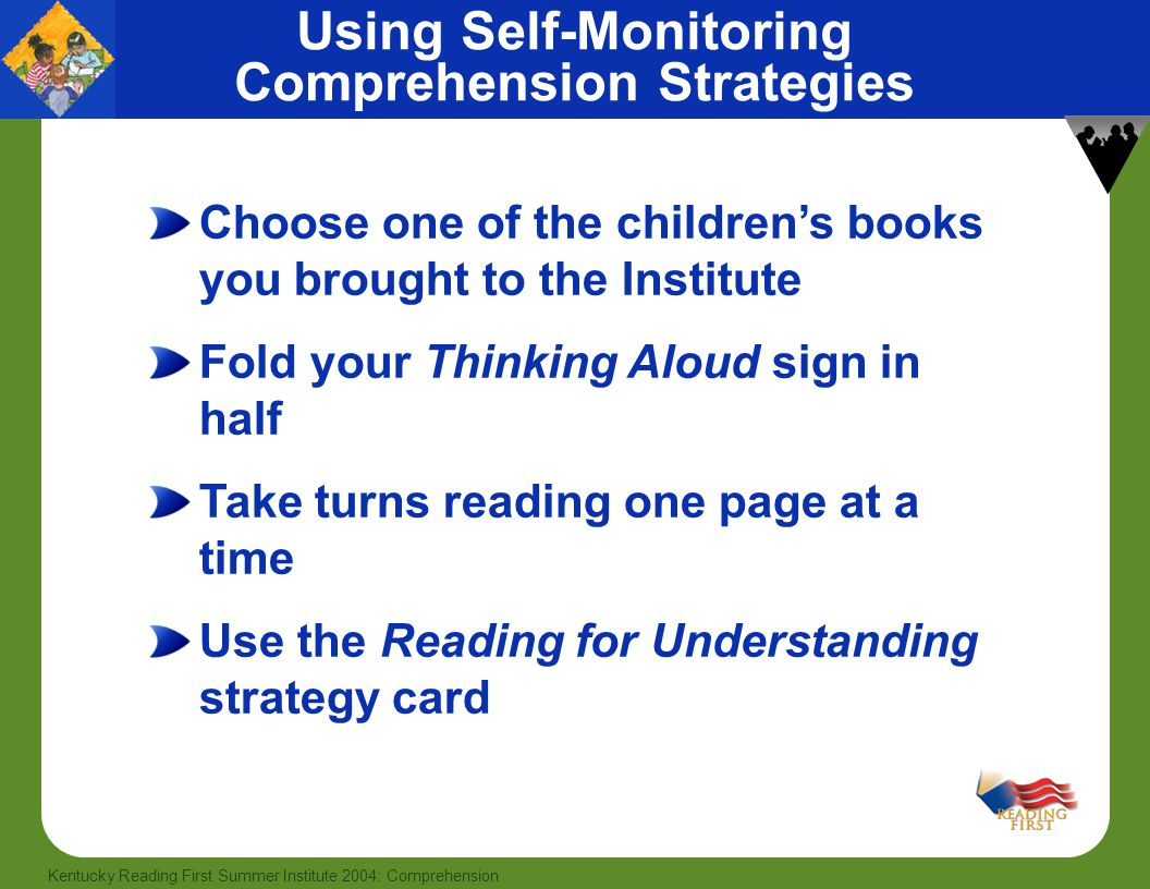 55 Kentucky Reading First Summer Institute 2004: Comprehension Using Self-Monitoring Comprehension Strategies Choose one of the children's books you brought to the Institute Fold your Thinking Aloud sign in half Take turns reading one page at a time Use the Reading for Understanding strategy card