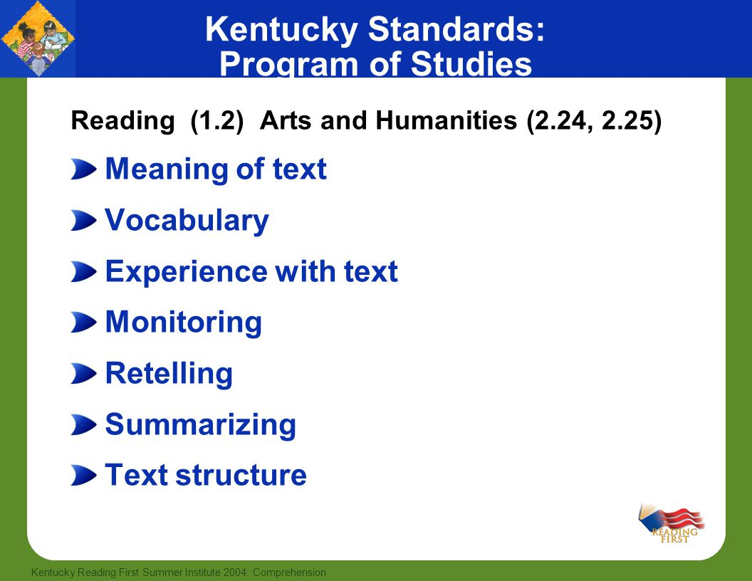 56 Kentucky Reading First Summer Institute 2004: Comprehension Kentucky Standards: Program of Studies Reading (1.2) Arts and Humanities (2.24, 2.25) Meaning of text Vocabulary Experience with text Monitoring Retelling Summarizing Text structure