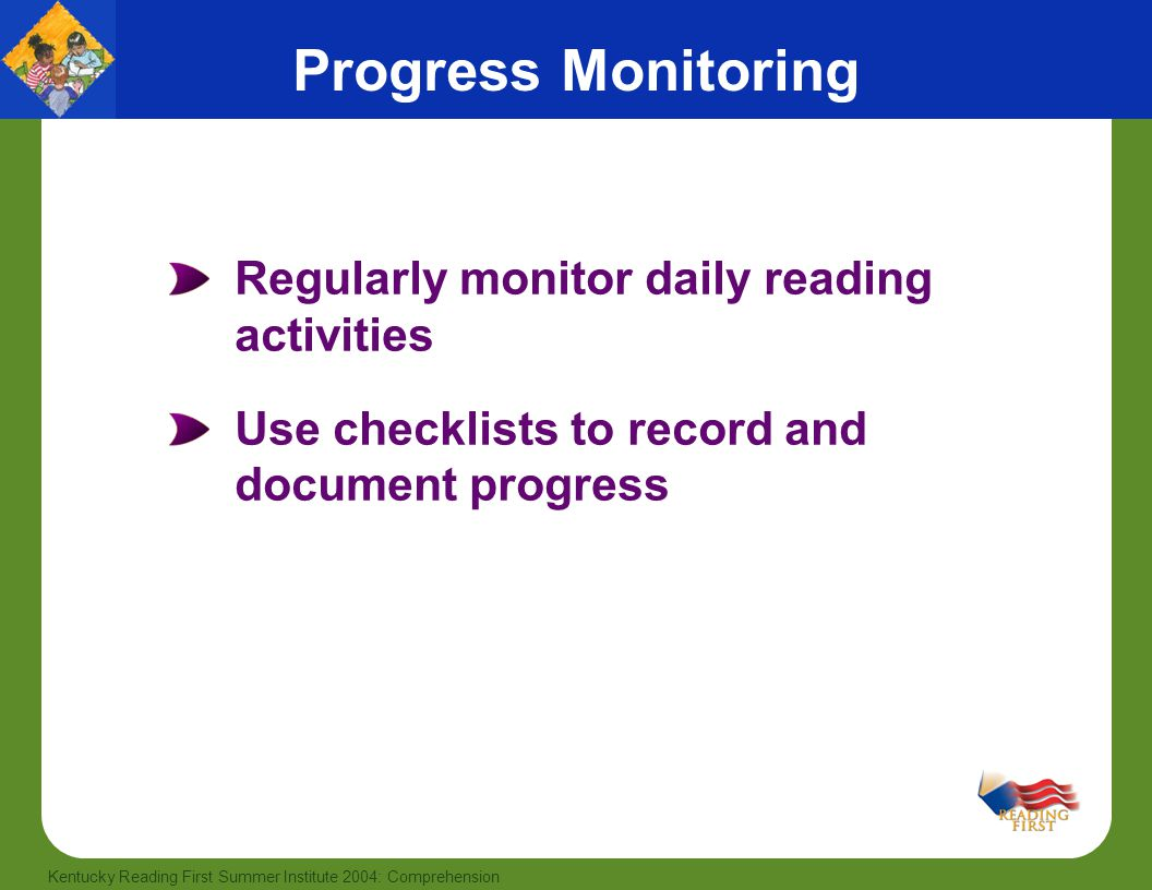 8 Kentucky Reading First Summer Institute 2004: Comprehension Regularly monitor daily reading activities Use checklists to record and document progress Progress Monitoring
