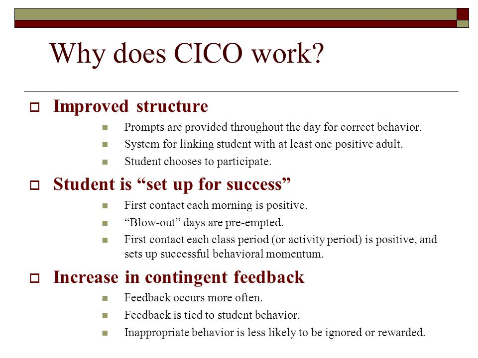 Why does CICO work?  Improved structure Prompts are provided throughout the day for correct behavior. System for linking student with at least one po