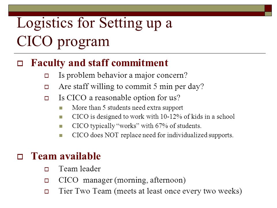 Logistics for Setting up a CICO program  Faculty and staff commitment  Is problem behavior a major concern?  Are staff willing to commit 5 min per