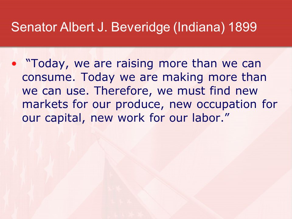 "Senator Albert J. Beveridge (Indiana) 1899 ""Today, we are raising more than we can consume. Today we are making more than we can use. Therefore, we mu"