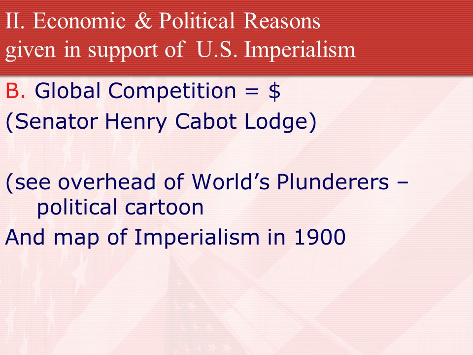 II. Economic & Political Reasons given in support of U.S. Imperialism B. Global Competition = $ (Senator Henry Cabot Lodge) (see overhead of World's P