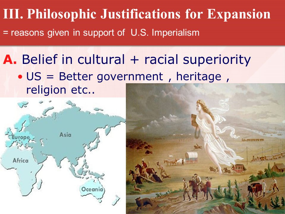 III. Philosophic Justifications for Expansion = reasons given in support of U.S. Imperialism A. Belief in cultural + racial superiority US = Better go