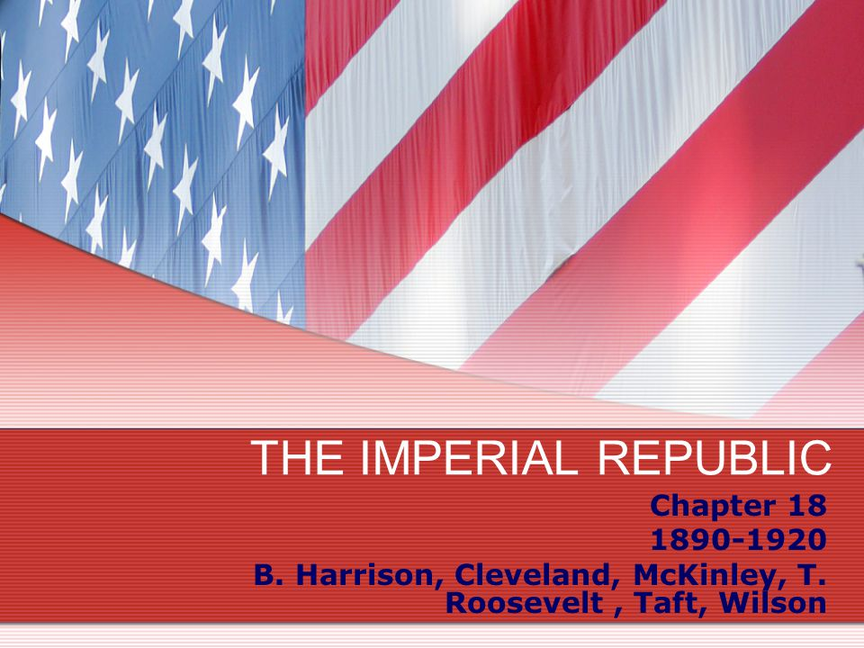 THE IMPERIAL REPUBLIC Chapter 18 1890-1920 B. Harrison, Cleveland, McKinley, T. Roosevelt, Taft, Wilson