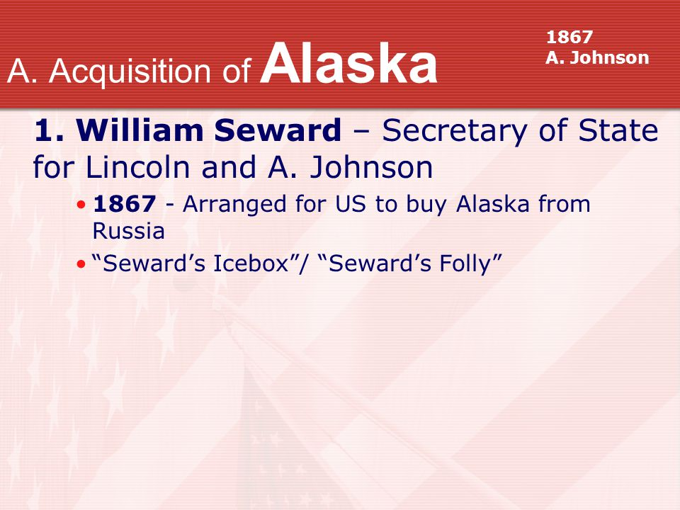 "1. William Seward – Secretary of State for Lincoln and A. Johnson 1867 - Arranged for US to buy Alaska from Russia ""Seward's Icebox""/ ""Seward's Folly"""
