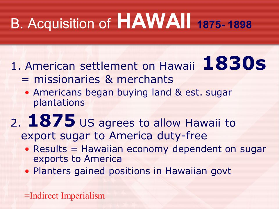 B. Acquisition of HAWAII 1875- 1898 1. American settlement on Hawaii 1830s = missionaries & merchants Americans began buying land & est. sugar plantat