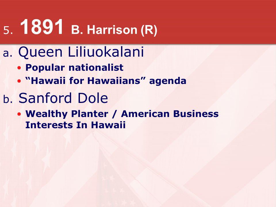 5.1891 B. Harrison (R) a. Queen Liliuokalani Popular nationalist Hawaii for Hawaiians agenda b.