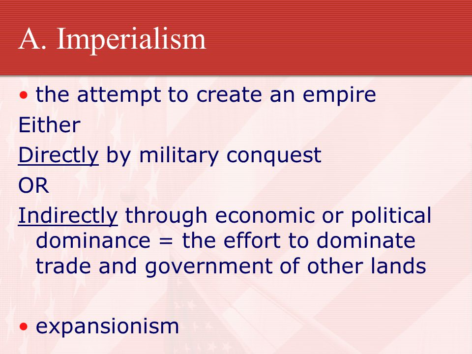 A. Imperialism the attempt to create an empire Either Directly by military conquest OR Indirectly through economic or political dominance = the effort