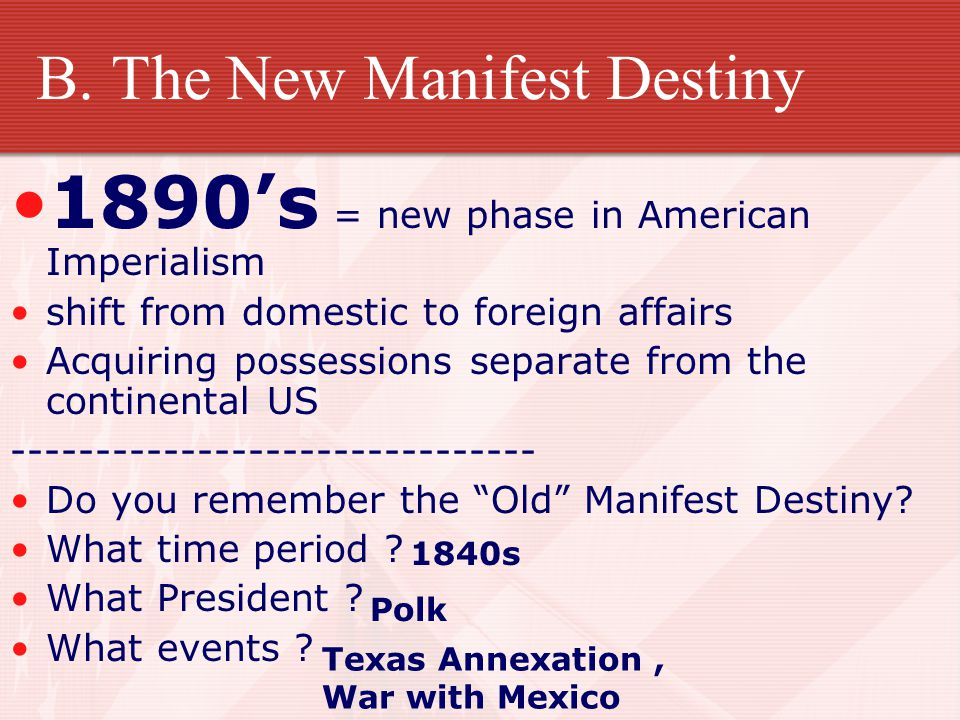 B. The New Manifest Destiny 1890's = new phase in American Imperialism shift from domestic to foreign affairs Acquiring possessions separate from the