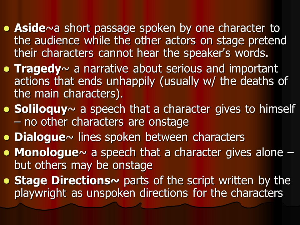 Aside~a short passage spoken by one character to the audience while the other actors on stage pretend their characters cannot hear the speaker's words