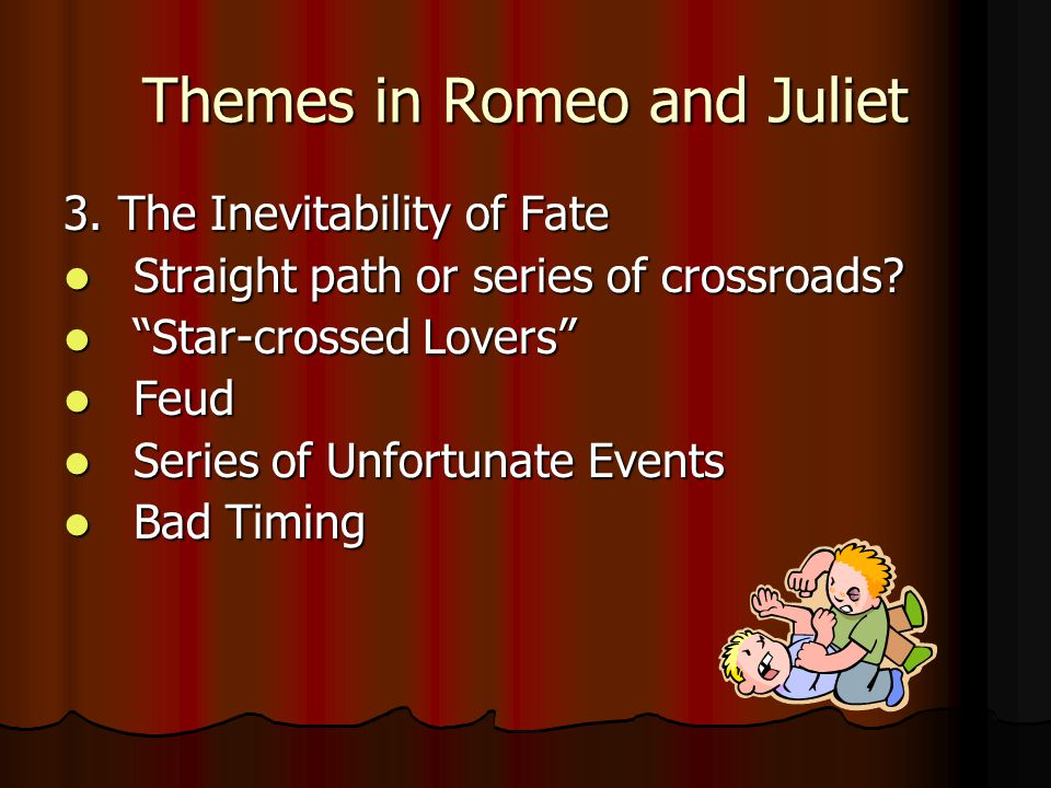 """Themes in Romeo and Juliet 3. The Inevitability of Fate Straight path or series of crossroads? Straight path or series of crossroads? """"Star-crossed Lo"""