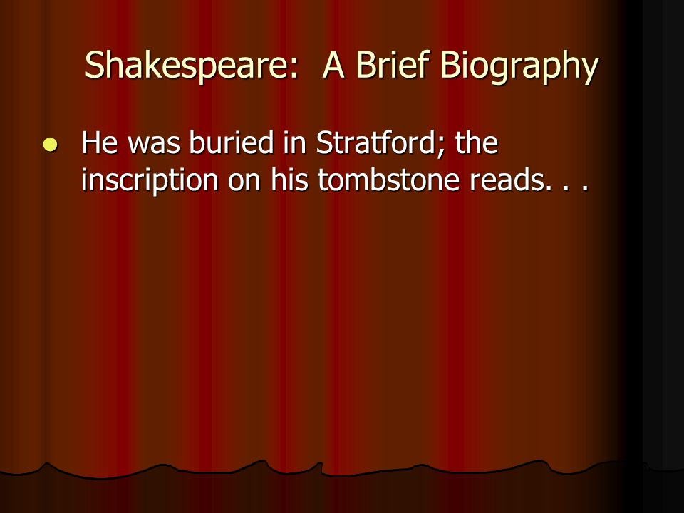 Shakespeare: A Brief Biography He was buried in Stratford; the inscription on his tombstone reads... He was buried in Stratford; the inscription on hi