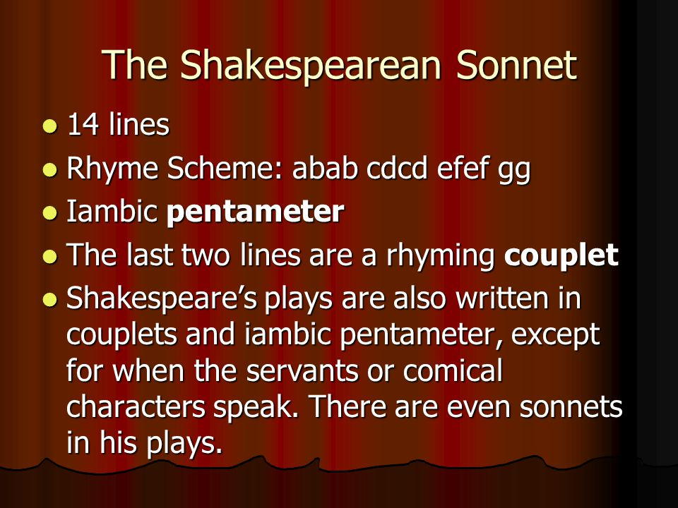 The Shakespearean Sonnet 14 lines 14 lines Rhyme Scheme: abab cdcd efef gg Rhyme Scheme: abab cdcd efef gg Iambic pentameter Iambic pentameter The las