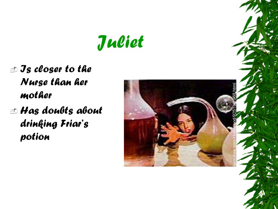 Juliet  Is closer to the Nurse than her mother  Has doubts about drinking Friar's potion