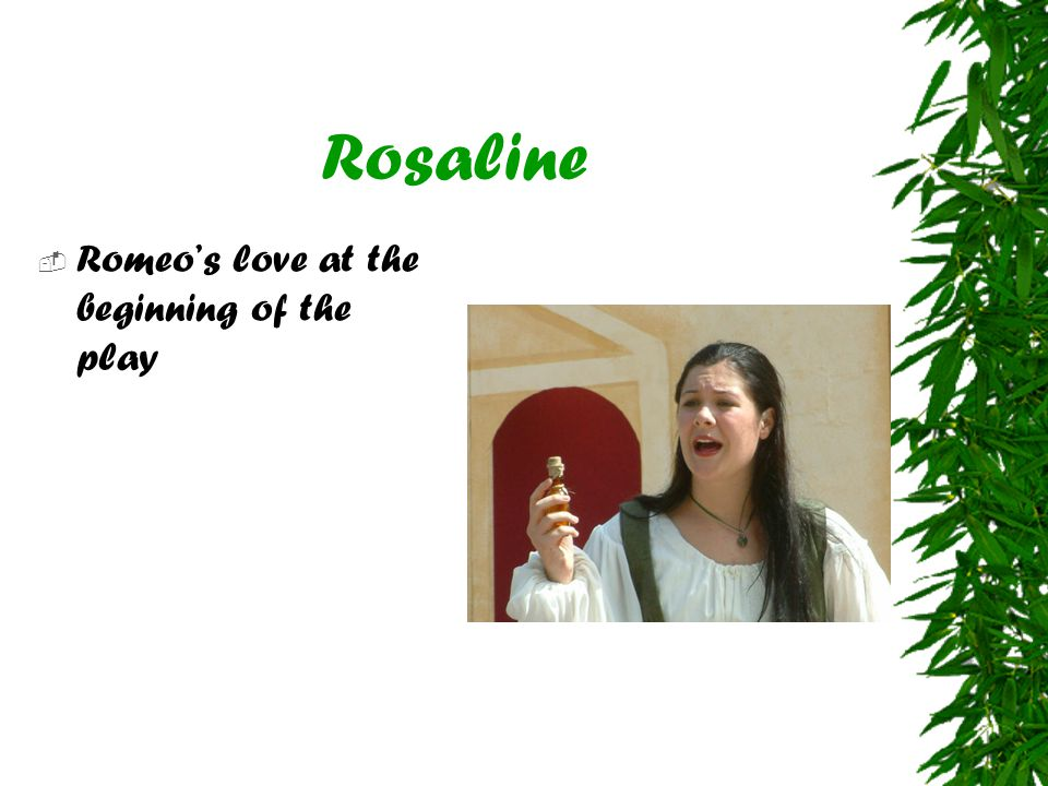 Rosaline  Romeo's love at the beginning of the play