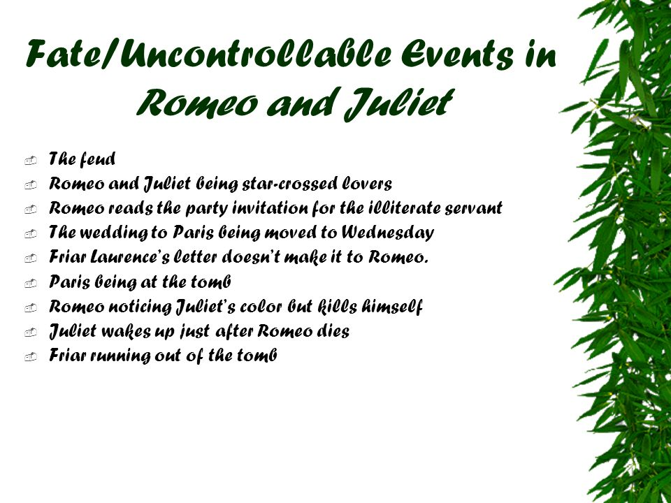 Fate/Uncontrollable Events in Romeo and Juliet  The feud  Romeo and Juliet being star-crossed lovers  Romeo reads the party invitation for the illi