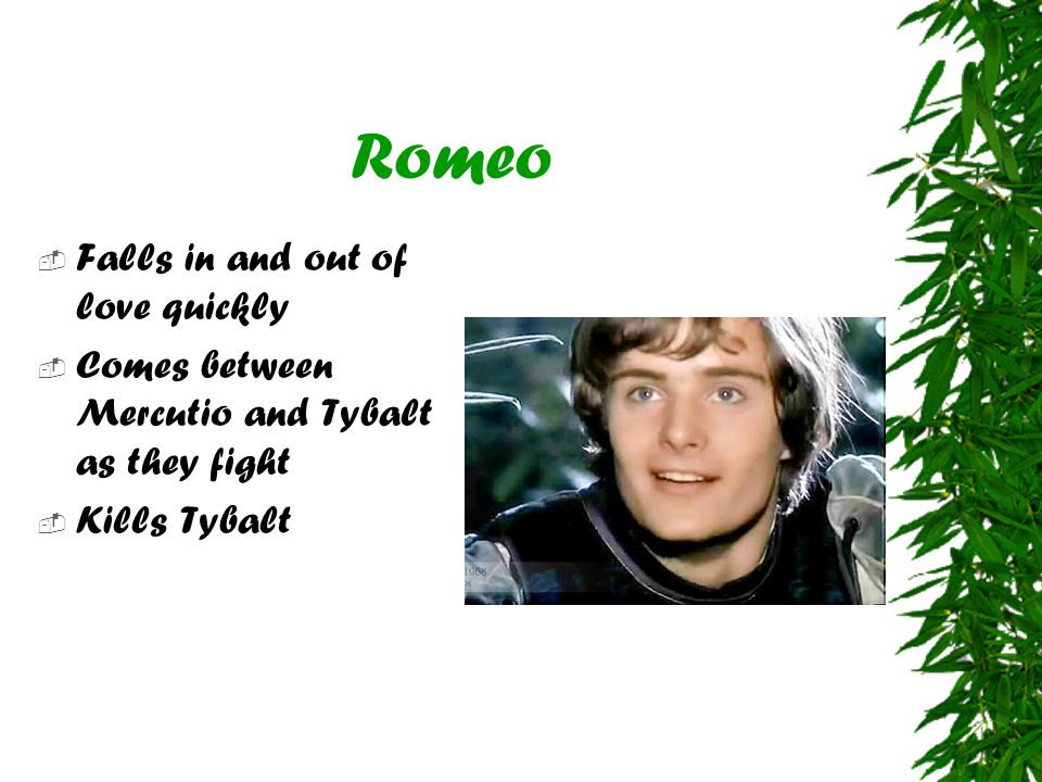 Romeo  Falls in and out of love quickly  Comes between Mercutio and Tybalt as they fight  Kills Tybalt