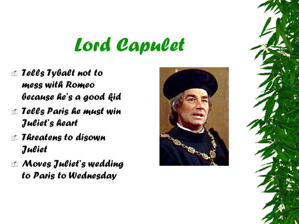 Lord Capulet  Tells Tybalt not to mess with Romeo because he's a good kid  Tells Paris he must win Juliet's heart  Threatens to disown Juliet  Mov
