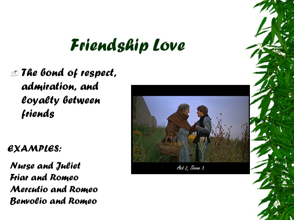 Friendship Love  The bond of respect, admiration, and loyalty between friends EXAMPLES: Nurse and Juliet Friar and Romeo Mercutio and Romeo Benvolio