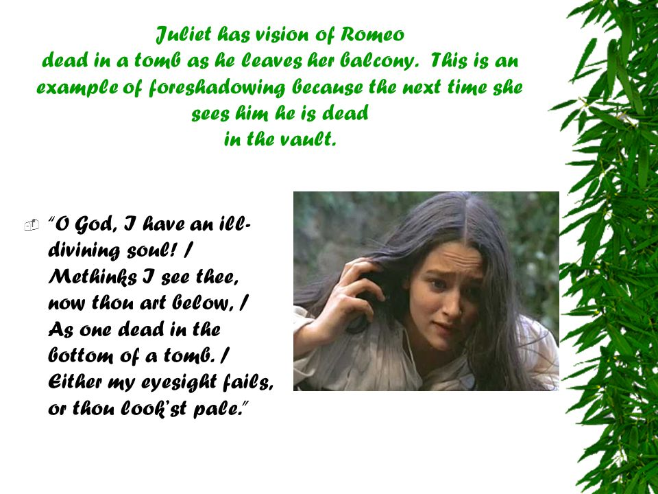 Juliet has vision of Romeo dead in a tomb as he leaves her balcony. This is an example of foreshadowing because the next time she sees him he is dead
