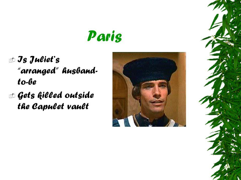 "Paris  Is Juliet's ""arranged"" husband- to-be  Gets killed outside the Capulet vault"
