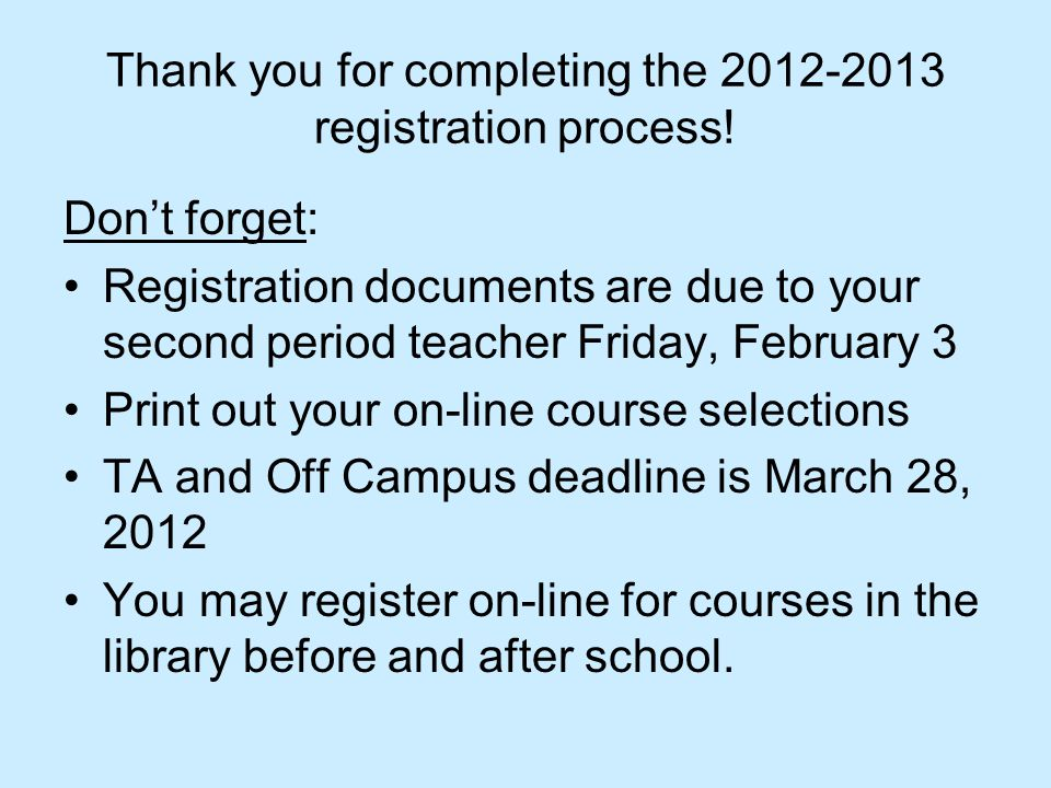 Thank you for completing the 2012-2013 registration process! Don't forget: Registration documents are due to your second period teacher Friday, Februa