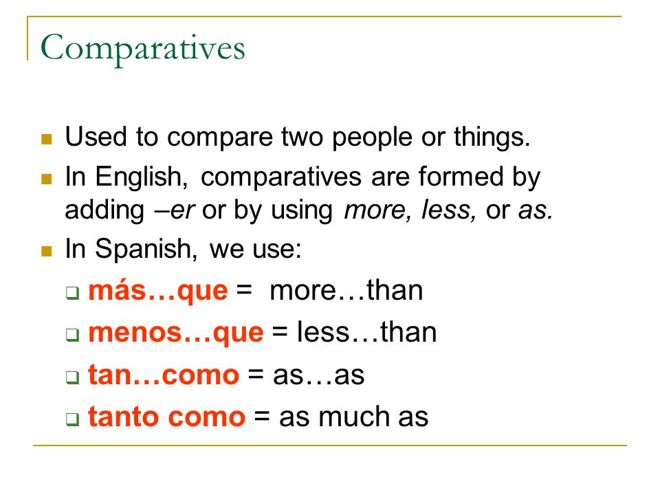 Comparatives Used to compare two people or things. In English, comparatives are formed by adding –er or by using more, less, or as. In Spanish, we use