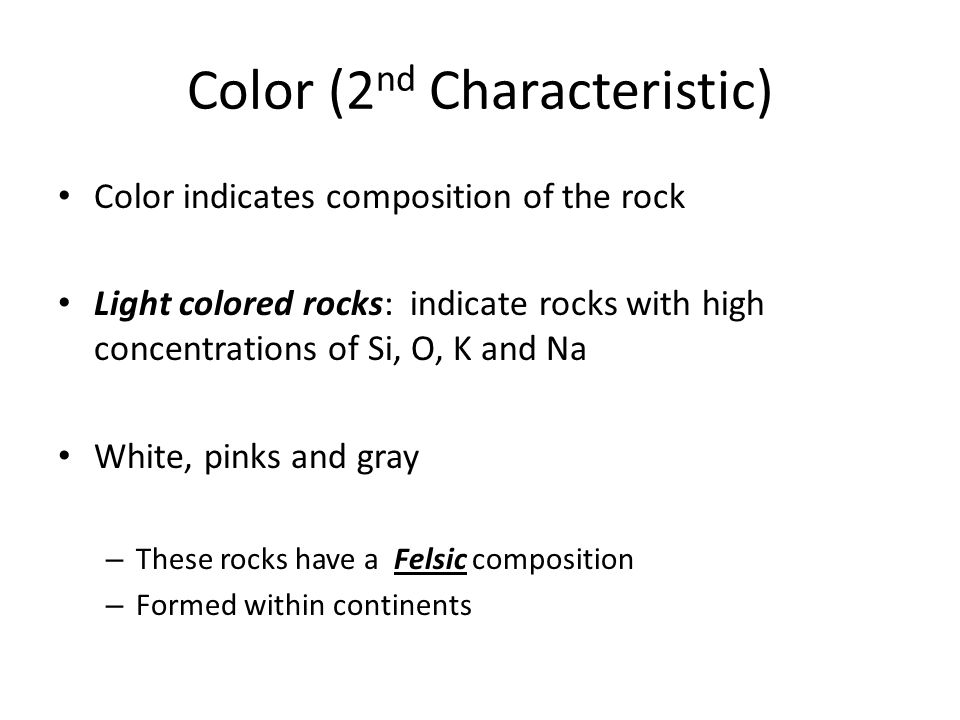 Color (2 nd Characteristic) Color indicates composition of the rock Light colored rocks: indicate rocks with high concentrations of Si, O, K and Na Wh