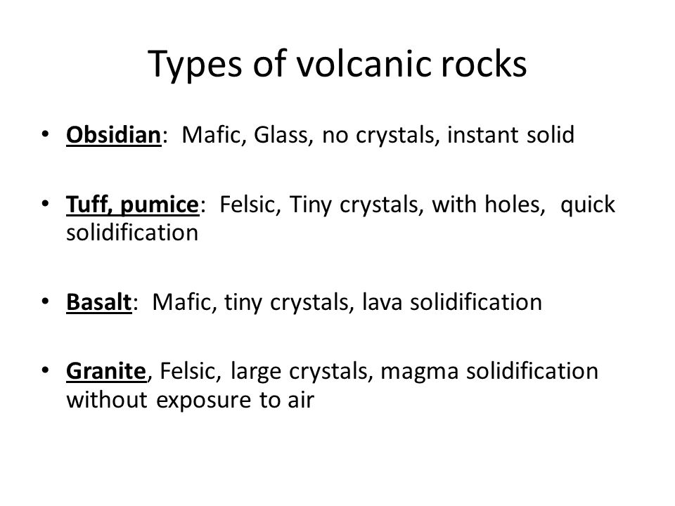 Types of volcanic rocks Obsidian: Mafic, Glass, no crystals, instant solid Tuff, pumice: Felsic, Tiny crystals, with holes, quick solidification Basal