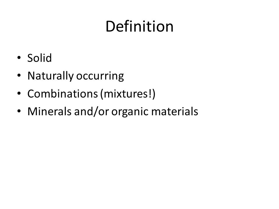 Definition Solid Naturally occurring Combinations (mixtures!) Minerals and/or organic materials
