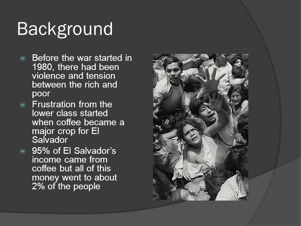 Background  Before the war started in 1980, there had been violence and tension between the rich and poor  Frustration from the lower class started when coffee became a major crop for El Salvador  95% of El Salvador's income came from coffee but all of this money went to about 2% of the people