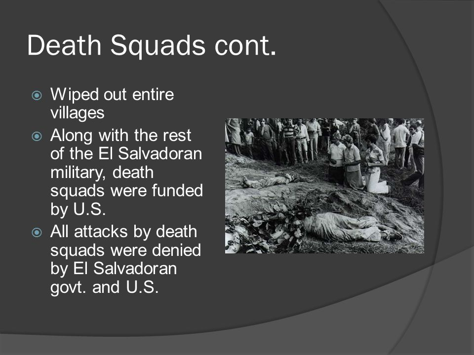 Death Squads cont.  Wiped out entire villages  Along with the rest of the El Salvadoran military, death squads were funded by U.S.  All attacks by