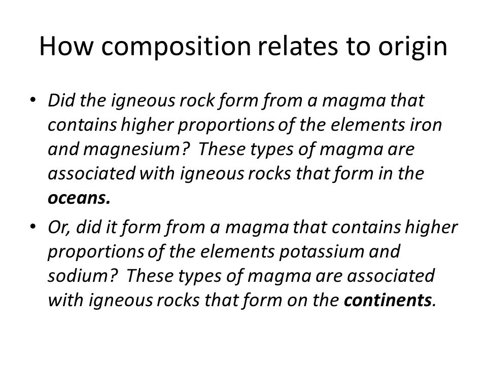How composition relates to origin Did the igneous rock form from a magma that contains higher proportions of the elements iron and magnesium? These ty