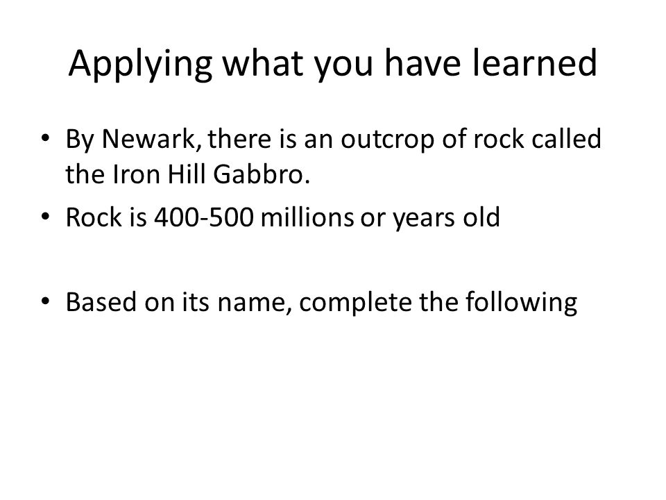 Applying what you have learned By Newark, there is an outcrop of rock called the Iron Hill Gabbro. Rock is 400-500 millions or years old Based on its