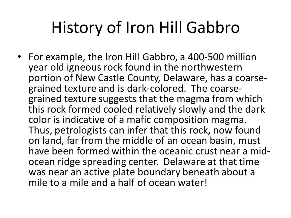 History of Iron Hill Gabbro For example, the Iron Hill Gabbro, a 400-500 million year old igneous rock found in the northwestern portion of New Castle