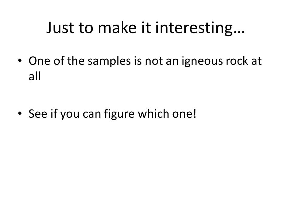 Just to make it interesting… One of the samples is not an igneous rock at all See if you can figure which one!