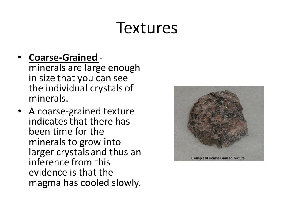 Textures Coarse-Grained - minerals are large enough in size that you can see the individual crystals of minerals. A coarse-grained texture indicates t
