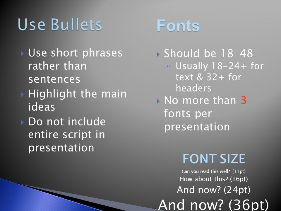  Use short phrases rather than sentences  Highlight the main ideas  Do not include entire script in presentation Fonts  Should be 18-48 ◦ Usually 18-24+ for text & 32+ for headers  No more than 3 fonts per presentation FONT SIZE Can you read this well.