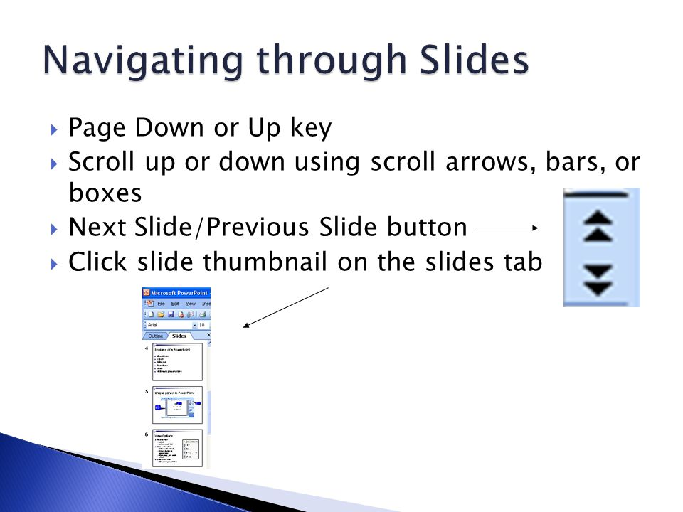  Page Down or Up key  Scroll up or down using scroll arrows, bars, or boxes  Next Slide/Previous Slide button  Click slide thumbnail on the slides