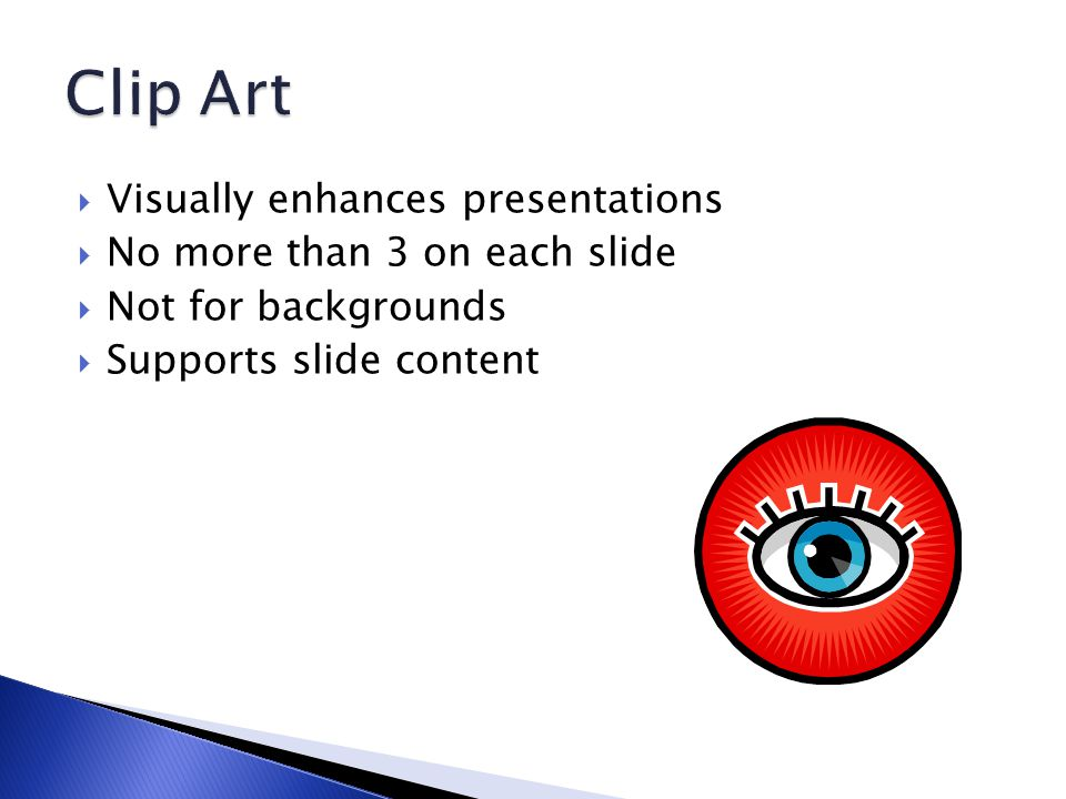  Visually enhances presentations  No more than 3 on each slide  Not for backgrounds  Supports slide content