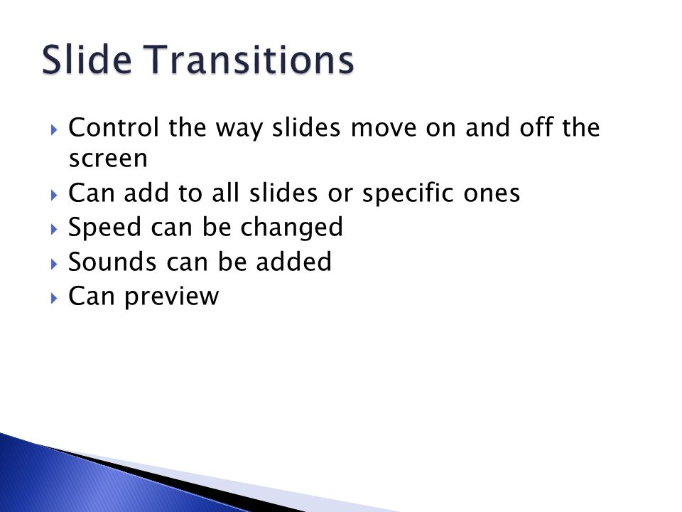  Control the way slides move on and off the screen  Can add to all slides or specific ones  Speed can be changed  Sounds can be added  Can preview